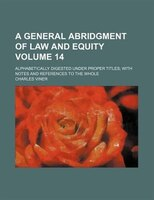 A general abridgment of law and equity Volume 14; alphabetically digested under proper titles; with notes and references to the wh