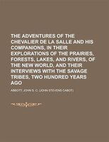 A The Adventures Of The Chevalier De La Salle And His Companions, In Their Explorations Of The Prairies, Forests, Lakes, And River