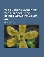 The Phantom World Or, The Philosophy Of Spirits, Apparitions, &c, &c