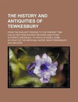 The history and antiquities of Tewkesbury; from the earliest periods to the present time. Collected from ancient records and other