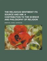 The Religious Sentiment Its Source And Aim; A Contribution To The Science And Philosophy Of Religion