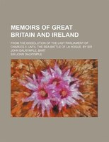 Memoirs of Great Britain and Ireland; From the Dissolution of the Last Parliament of Charles Ii. Until the Sea-Battle of La Hogue.