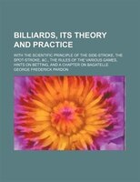 Billiards, its theory and practice; with the scientific principle of the side-stroke, the spot-stroke, &c., the rules of the