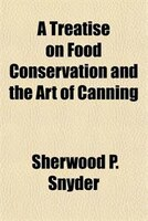 A Treatise on Food Conservation and the Art of Canning