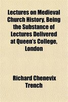 Lectures on Medieval Church History, Being the Substance of Lectures Delivered at Queen's College, London
