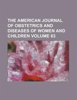 The American Journal Of Obstetrics And Diseases Of Women And Children Volume 63