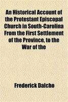 An Historical Account of the Protestant Episcopal Church in South-Carolina From the First Settlement of the Province, to the War o