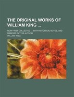 The Original Works of William King; Now First Collected With Historical Notes, and Memoirs of the Author