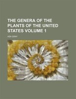 The Genera Of The Plants Of The United States Volume 1