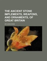 The Ancient Stone Implements, Weapons, and Ornaments, of Great Britain