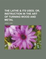 The Lathe & Its Uses; Or, Instruction in the Art of Turning Wood and Metal