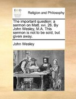 The Important Question: A Sermon On Matt. Xvi. 26. By John Wesley, M.a. This Sermon Is Not To Be Sold, But Given Away. - John Wesley