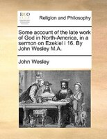Some Account Of The Late Work Of God In North-america, In A Sermon On Ezekiel I 16. By John Wesley M.a. - John Wesley