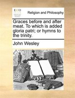 Graces before and after meat. To which is added gloria patri; or hymns to the trinity.