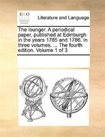 The Lounger. A Periodical Paper, Published At Edinburgh In The Years 1785 And 1786. In Three Volumes. ... The Fourth Edition. Volu - See Notes Multiple Contributors