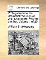 Prolegomena To The Dramatick Writings Of Will. Shakspere.  Volume The First.  Volume 1 Of 20 - William Shakespeare