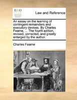 An Essay On The Learning Of Contingent Remainders And Executory Devises. By Charles Fearne, ... The Fourth Edition, Revised, Corre - Charles Fearne