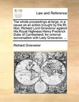The Whole Proceedings At Large, In A Cause On An Action Brought By The Rt. Hon. Richard Lord Grosvenor Against His Royal Highness - Richard Grosvenor