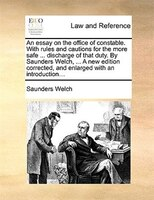 An Essay On The Office Of Constable. With Rules And Cautions For The More Safe ... Discharge Of That Duty. By Saunders Welch, ... - Saunders Welch