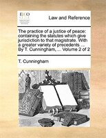 The Practice Of A Justice Of Peace: Containing The Statutes Which Give Jurisdiction To That Magistrate. With A Greater Variety Of - T. Cunningham