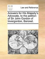 Answers For His Majesty's Advocate, To The Petition Of Sir John Gordon Of Invergordon, Baronet. - See Notes Multiple Contributors