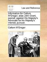 Information For Callum M'gregor, Alias John Grant, Pannel: Against His Majesty's Advocate For His - Callum M'gregor