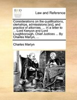 Considerations On The Qualifications, Clerkships, Admissisions [sic], And Practice Of Attornies. ... In A Letter To ... Lord Kenyo - Charles Martyn
