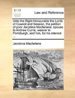 Unto The Right Honourable The Lords Of Council And Session, The Petition Of Poor Jacobina Macfarlane, Spouse To Andrew Currie, Wea