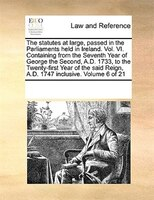 The Statutes At Large, Passed In The Parliaments Held In Ireland. Vol. Vi. Containing From The Seventh Year Of George The Second, - See Notes Multiple Contributors
