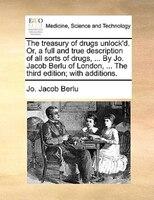 The Treasury Of Drugs Unlock'd. Or, A Full And True Description Of All Sorts Of Drugs, ... By Jo. Jacob Berlu Of London, - Jo. Jacob Berlu