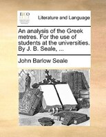 An Analysis Of The Greek Metres. For The Use Of Students At The Universities. By J. B. Seale, ... - John Barlow Seale