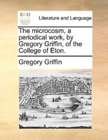 The Microcosm, A Periodical Work, By Gregory Griffin, Of The College Of Eton. - Gregory Griffin