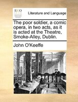 The Poor Soldier, A Comic Opera, In Two Acts, As It Is Acted At The Theatre, Smoke-alley, Dublin. - John O'keeffe