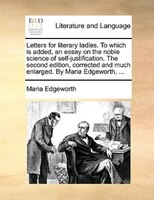 Letters For Literary Ladies. To Which Is Added, An Essay On The Noble Science Of Self-justification. The Second Edition, Corrected - Maria Edgeworth