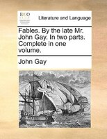 Fables. By The Late Mr. John Gay. In Two Parts. Complete In One Volume. - John Gay