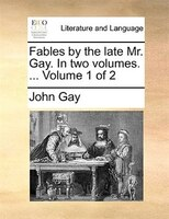 Fables By The Late Mr. Gay. In Two Volumes. ...  Volume 1 Of 2 - John Gay
