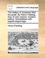 The History Of Jonathan Wild The Great. By Henry Fielding, Esq. In One Volume. Cooke's Edition. Embellished With Superb - Henry Fielding