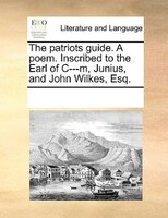 The Patriots Guide. A Poem. Inscribed To The Earl Of C---m, Junius, And John Wilkes, Esq. - See Notes Multiple Contributors