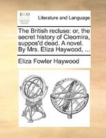The British Recluse: Or, The Secret History Of Cleomira, Suppos'd Dead. A Novel. By Mrs. Eliza Haywood, ... - Eliza Fowler Haywood