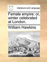 Female Empire: Or, Winter Celebrated At London. - William Hawkins
