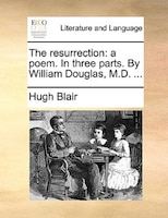 The Resurrection: A Poem. In Three Parts. By William Douglas, M.d. ...