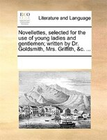 Novellettes, Selected For The Use Of Young Ladies And Gentlemen; Written By Dr. Goldsmith, Mrs. Griffith, &c. ... - See Notes Multiple Contributors
