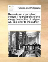 Remarks On A Pamphlet Intitled, The Traditions Of The Clergy Destructive Of Religion, &c. In A Letter To The Author. - See Notes Multiple Contributors