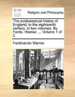 The Ecclesiastical History Of England, To The Eighteenth Century. In Two Volumes. By Ferdo. Warner. ...  Volume 1 Of 2 - Ferdinando Warner