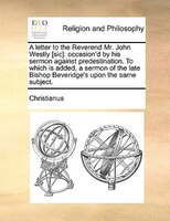 A Letter To The Reverend Mr. John Westly [sic]: Occasion'd By His Sermon Against Predestination. To Which Is Added, A - Christianus