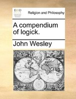 A Compendium Of Logick. - John Wesley