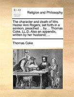 The Character And Death Of Mrs. Hester Ann Rogers; Set Forth In A Sermon, Preached ... By ... Thomas Coke, Ll.d. Also An Appendix, - Thomas Coke
