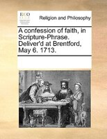 A Confession Of Faith, In Scripture-phrase. Deliver'd At Brentford, May 6. 1713. - See Notes Multiple Contributors