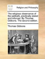 The Religious Observance Of The Sabbath, Practically Stated And Inforced. By Thomas Gibbons. The Second Edition. - Thomas Gibbons