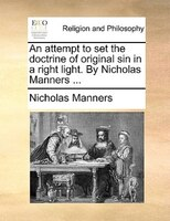 An Attempt To Set The Doctrine Of Original Sin In A Right Light. By Nicholas Manners ... - Nicholas Manners